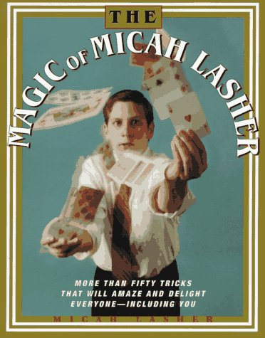 The Magic of Micah Lasher: More Than 50 Tricks That Will Amaze and Delight Everyone - Including You 9780684813905