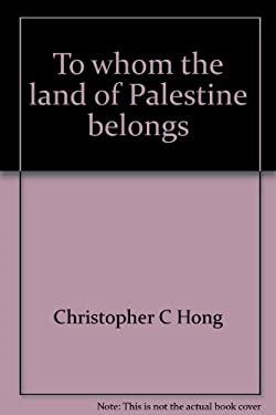 To Whom the Land of Palestine Belongs 9780682491617