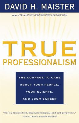 True Professionalism: The Courage to Care about Your People, Your Clients, and Your Career 9780684840048