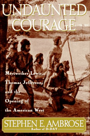 Undaunted Courage: Meriwether Lewis, Thomas Jefferson, and the Opening of the American West 9780684811079