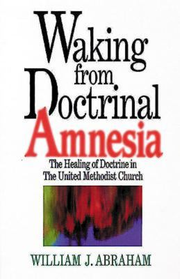 Waking from Doctrinal Amnesia: The Healing of Doctrine in the United Methodist Church 9780687017188