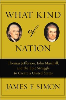 What Kind of Nation: Thomas Jefferson, John Marshall, and the Epic Struggle to Create a United States 9780684848709