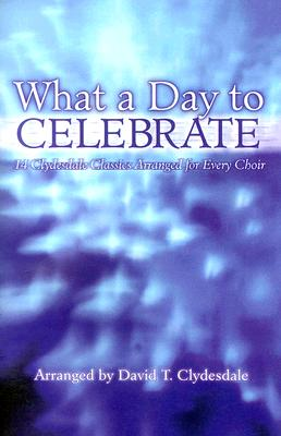 What a Day to Celebrate: 14 Clydesdale Classics Arranged for Every Choir
