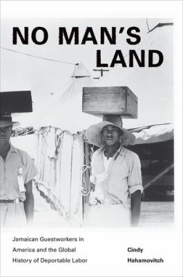 No Man's Land: Jamaican Guestworkers in America and the Global History of Deportable Labor 9780691102689