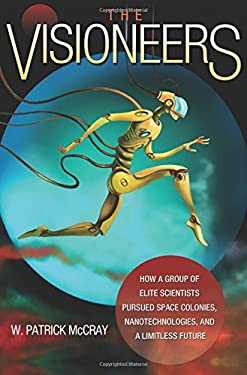 The Visioneers: How a Group of Elite Scientists Pursued Space Colonies, Nanotechnologies, and a Limitless Future 9780691139838