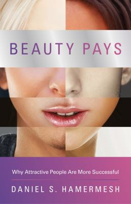 Beauty Pays: Why Attractive People Are More Successful 9780691140469