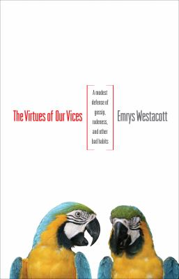 The Virtues of Our Vices: A Modest Defense of Gossip, Rudeness, and Other Bad Habits 9780691141992
