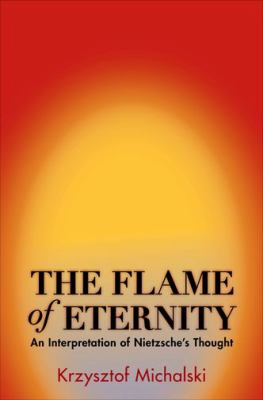The Flame of Eternity: An Interpretation of Nietzsche's Thought 9780691143460