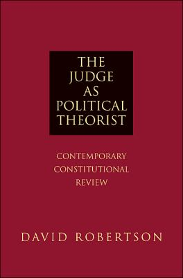 The Judge as Political Theorist: Contemporary Constitutional Review 9780691144047