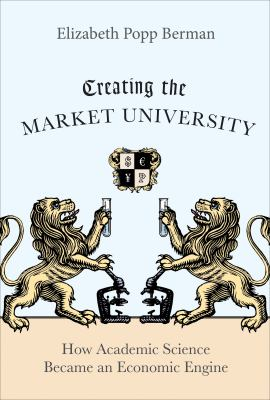 Creating the Market University: How Academic Science Became an Economic Engine 9780691147086