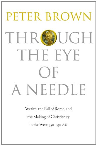 Through the Eye of a Needle: Wealth, the Fall of Rome, and the Making of Christianity in the West, 350-550 Ad 9780691152905