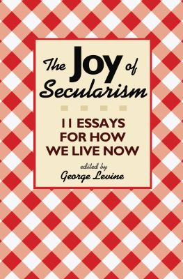 The Joy of Secularism: 11 Essays for How We Live Now 9780691156026