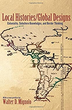 Local Histories/Global Designs: Coloniality, Subaltern Knowledges, and Border Thinking (New in Paper) 9780691156095