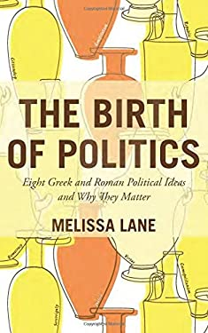 The Birth of Politics: Eight Greek and Roman Political Ideas and Why They Matter