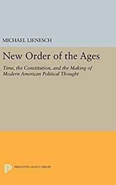 New Order of the Ages: Time, the Constitution, and the Making of Modern American Political Thought (Princeton Legacy Library)