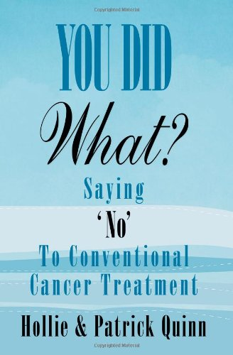You Did What? Saying 'No' to Conventional Cancer Treatment 9780692009048