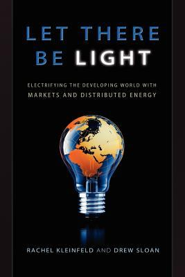 Let There Be Light: Electrifying the Developing World with Markets and Distributed Energy 9780692015636