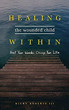 Healing the Wounded Child Within: Heal Your Wounds, Change Your Life
