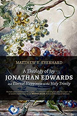 A Theology of Joy: Jonathan Edwards and Eternal Happiness in the Holy Trinity