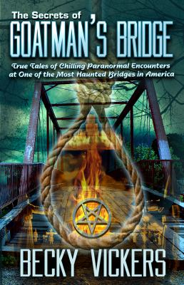 The Secrets of Goatman's Bridge: True Tales of Chilling Paranormal Encounters at One of the Most Haunted Bridges in America