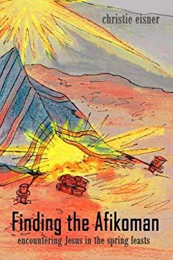 Finding The Afikoman: Encountering Jesus in the Spring Feasts (Volume 1)