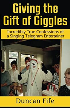 Giving the Gift of Giggles: Incredibly True Confessions of a Singing Telegram Entertainer