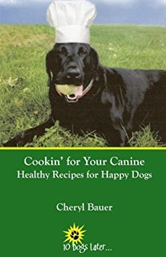 Cookin' for Your Canine: Healthy Recipes for Happy Dogs