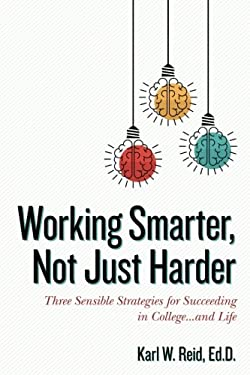 Working Smarter, Not Just Harder: Three Sensible Strategies for Succeeding in College...and Life