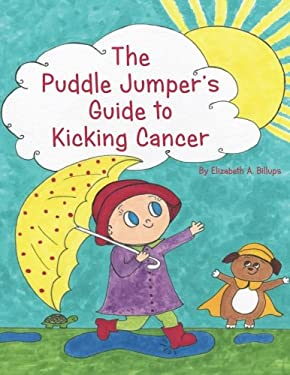 The Puddle Jumper's Guide to Kicking Cancer: A true story about a spunky puddle jumper named Gracie and her dog, Roo, who give readers an honest, ...