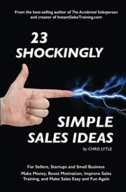 23 Shockingly Simple Sales Ideas: For Sellers, Start-ups, and Small Businesses Make Money, Boost Motivation, Improve Sales Training, and Make Sales Ea