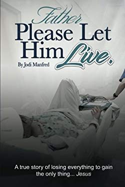 Father Please Let Him Live: A true story of losing everything to gain the only thing.. Jesus