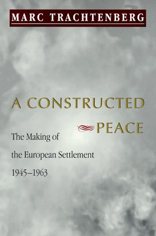 A Constructed Peace: The Making of the European Settlement, 1945-1963