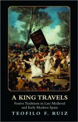 A King Travels: Festive Traditions in Late Medieval and Early Modern Spain 9780691153582