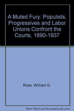A Muted Fury: Populists, Progressives, and Labor Unions Confront the Courts, 1890-1937 9780691032641