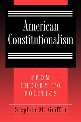 American Constitutionalism: From Theory to Politics 9780691002408