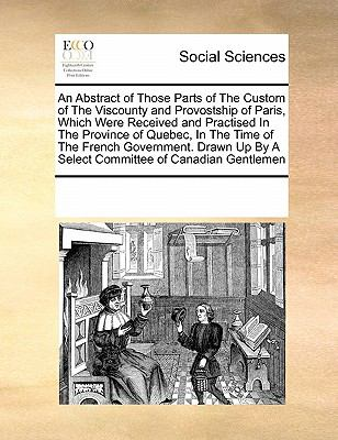 An  Abstract of Those Parts of the Custom of the Viscounty and Provostship of Paris, Which Were Received and Practised in the Province of Quebec, in t 9780699140997