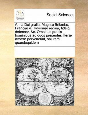Anna Dei Gratia, Magnae Britaniae, Franciae & Hyberniae Regina, Fideiq, Defensor, &C. Omnibus Probis Hominibus Ad Quos Presentes Literae Nostrae Perve 9780699149174