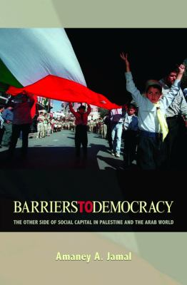Barriers to Democracy: The Other Side of Social Capital in Palestine and the Arab World 9780691127279
