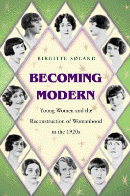 Becoming Modern: Young Women and the Reconstruction of Womanhood in the 1920s 9780691049274