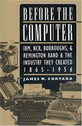 Before the Computer: IBM, NCR, Burroughs, and Remington Rand and the Industry They Created, 1865-1956 9780691050454