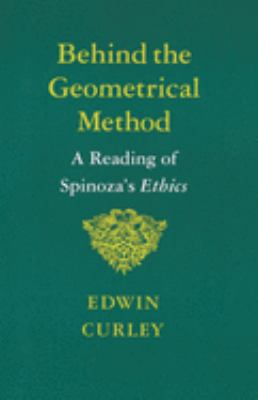 Behind the Geometrical Method: A Reading of Spinoza's Ethics 9780691020372