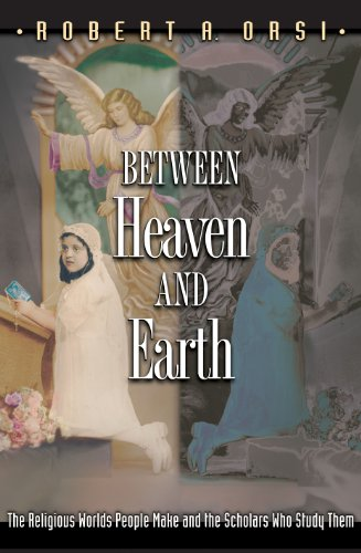 Between Heaven and Earth: The Religious Worlds People Make and the Scholars Who Study Them 9780691049038
