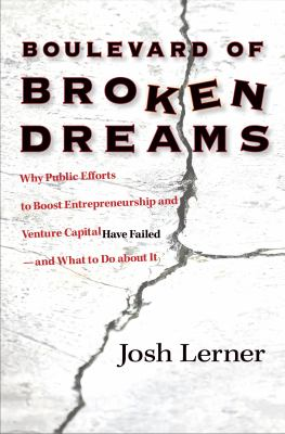 Boulevard of Broken Dreams: Why Public Efforts to Boost Entrepreneurship and Venture Capital Have Failed--And What to Do about It 9780691142197