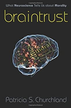 Braintrust Braintrust: What Neuroscience Tells Us about Morality What Neuroscience Tells Us about Morality 9780691137032