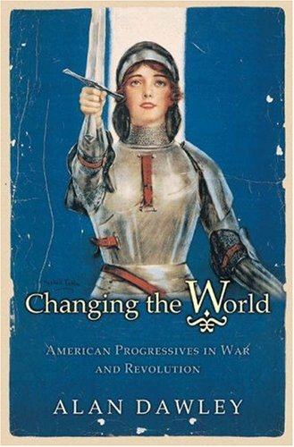 Changing the World: American Progressives in War and Revolution 9780691113227