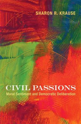 Civil Passions: Moral Sentiment and Democratic Deliberation 9780691137254