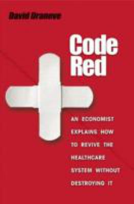Code Red: An Economist Explains How to Revive the Healthcare System Without Destroying It 9780691129419