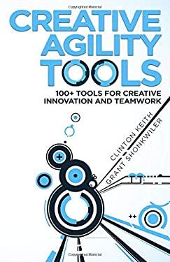 Creative Agility Tools: 100+ Tools for Creative Innovation and Teamwork