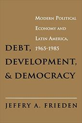 Debt, Development, and Democracy: Modern Political Economy and Latin America, 1965-1985 - Frieden, Jeffrey A.