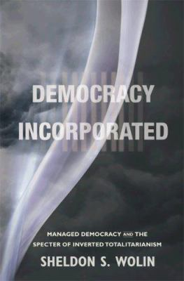 Democracy Incorporated: Managed Democracy and the Specter of Inverted Totalitarianism 9780691135663